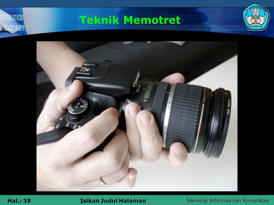 Teknologi Informasi dan Komunikasi Hal.: 34Isikan Judul Halaman PENCAHAYAAN KondisiDiafragmaKecepatan Rana Langit cerah tak berawanf/16 1/ASA (ISO) Berawanf/11 Langit putih (overcast)f/8 Objek di bawah bayanganf/5,6 NB : Kecepatan rana (diset di kamera) sesuai dengan ASA/ISO film yan dipakai Tabel 1.1