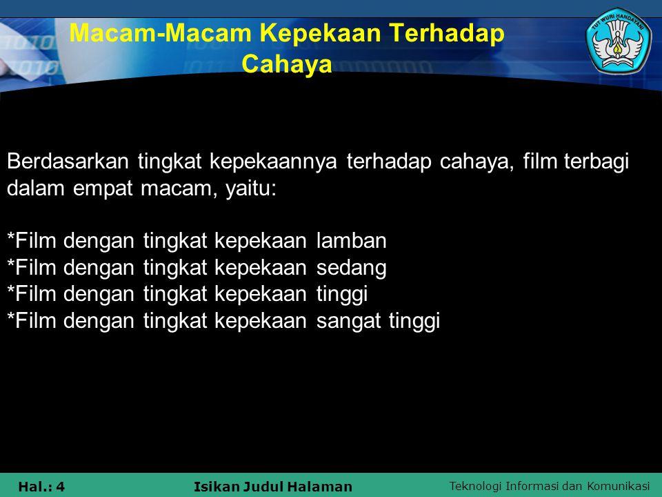 Teknologi Informasi dan Komunikasi Hal.: 3Isikan Judul Halaman Jenis-Jenis Film Sedangkan berdasarkan jenisnya,film dibagi menjadi lima macam, yaitu: *Film negatif hitam-putih *Film negatif warna *Film positif warna (reversal / color slide) *Film x-ray *Film instan