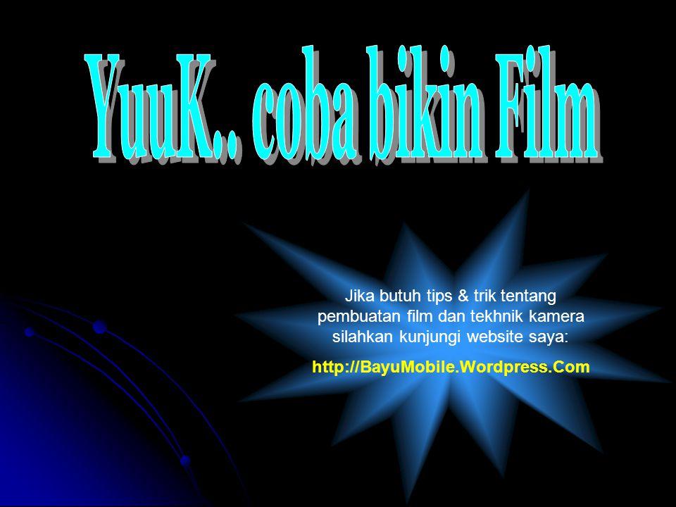 Jika butuh tips & trik tentang pembuatan film dan tekhnik kamera silahkan kunjungi website saya: http://BayuMobile.Wordpress.Com