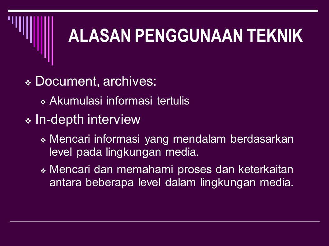 ALASAN PENGGUNAAN TEKNIK  Document, archives:  Akumulasi informasi tertulis  In-depth interview  Mencari informasi yang mendalam berdasarkan level