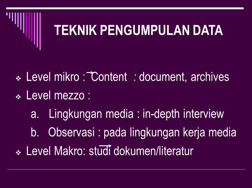 ALASAN PENGGUNAAN TEKNIK  Document, archives:  Akumulasi informasi tertulis  In-depth interview  Mencari informasi yang mendalam berdasarkan level pada lingkungan media.