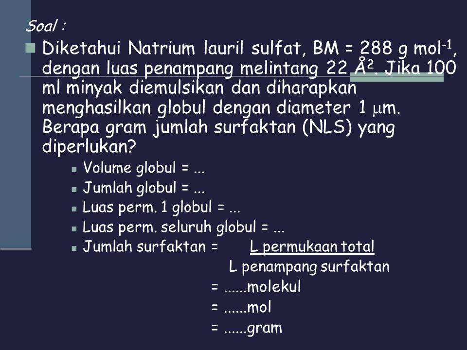Soal :  Diketahui Natrium lauril sulfat, BM = 288 g mol -1, dengan luas penampang melintang 22 Å 2. Jika 100 ml minyak diemulsikan dan diharapkan men