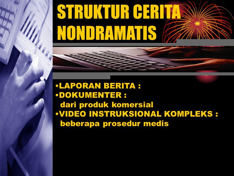 STRUKTUR CERITA NONDRAMATIS •L•LAPORAN BERITA : •D•DOKUMENTER : dari produk komersial •V•VIDEO INSTRUKSIONAL KOMPLEKS : beberapa prosedur medis