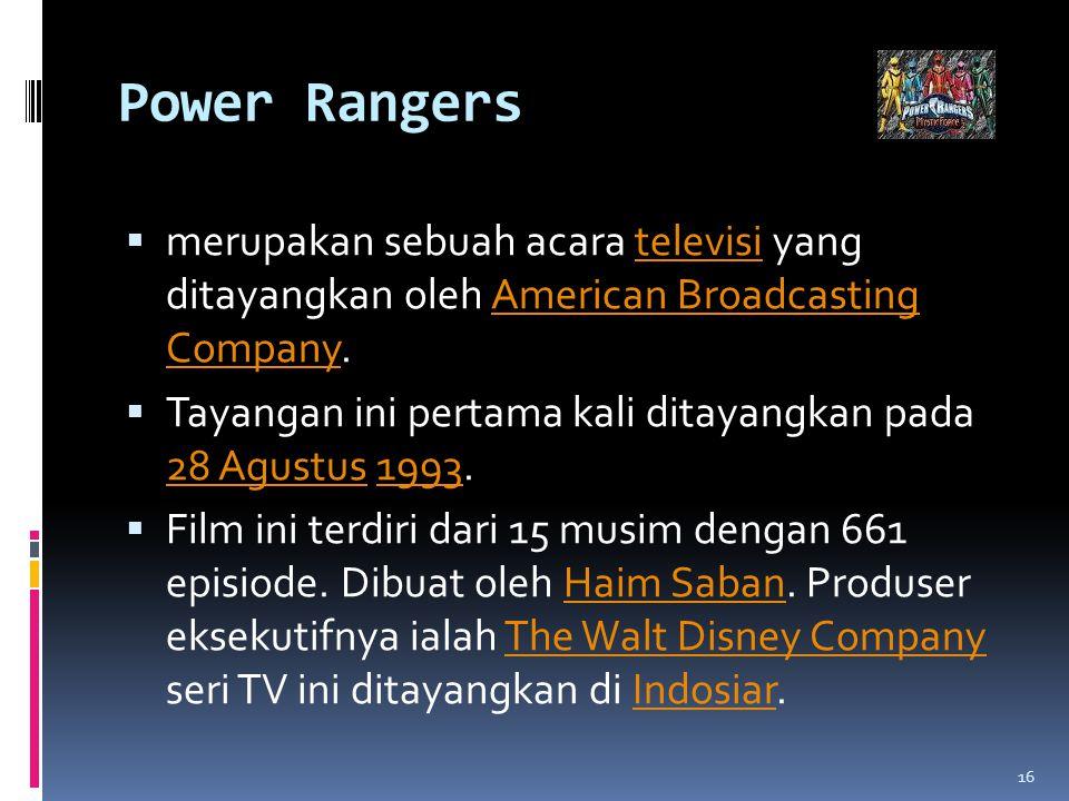 Power Rangers  merupakan sebuah acara televisi yang ditayangkan oleh American Broadcasting Company.televisiAmerican Broadcasting Company  Tayangan ini pertama kali ditayangkan pada 28 Agustus 1993.