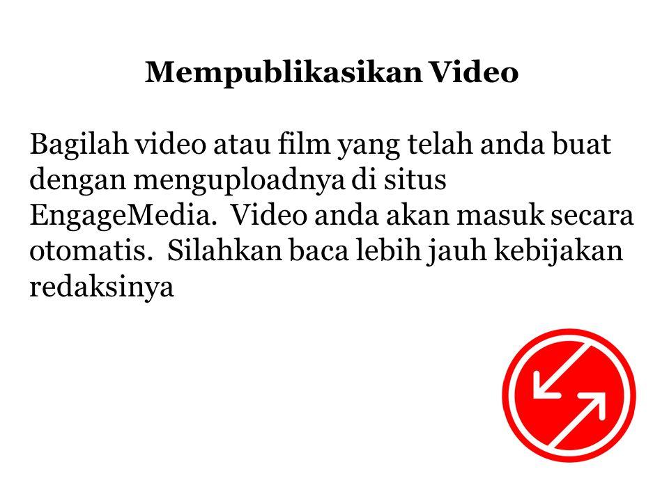 Mempublikasikan Video Bagilah video atau film yang telah anda buat dengan menguploadnya di situs EngageMedia.