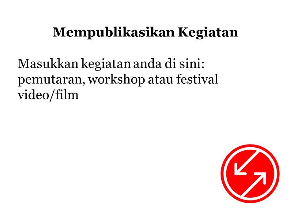 Mempublikasikan Kegiatan Masukkan kegiatan anda di sini: pemutaran, workshop atau festival video/film