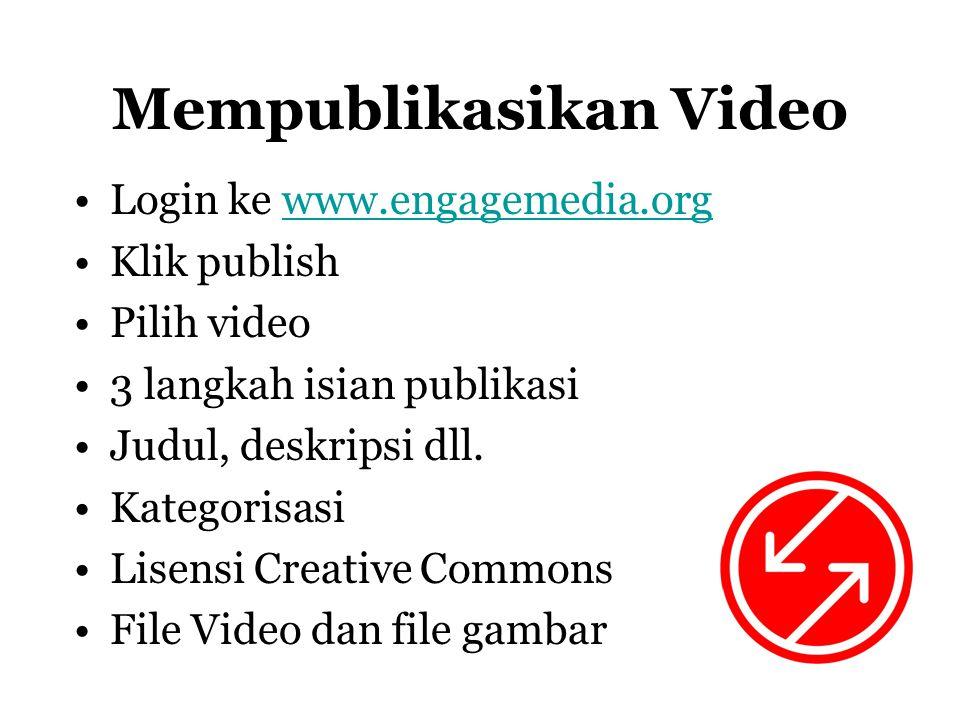 Mempublikasikan Video •Login ke www.engagemedia.orgwww.engagemedia.org •Klik publish •Pilih video •3 langkah isian publikasi •Judul, deskripsi dll.