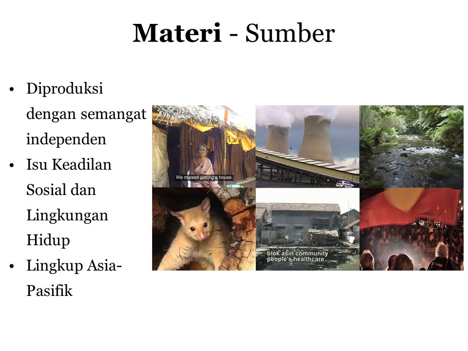 Materi - Sumber •Diproduksi dengan semangat independen •Isu Keadilan Sosial dan Lingkungan Hidup •Lingkup Asia- Pasifik
