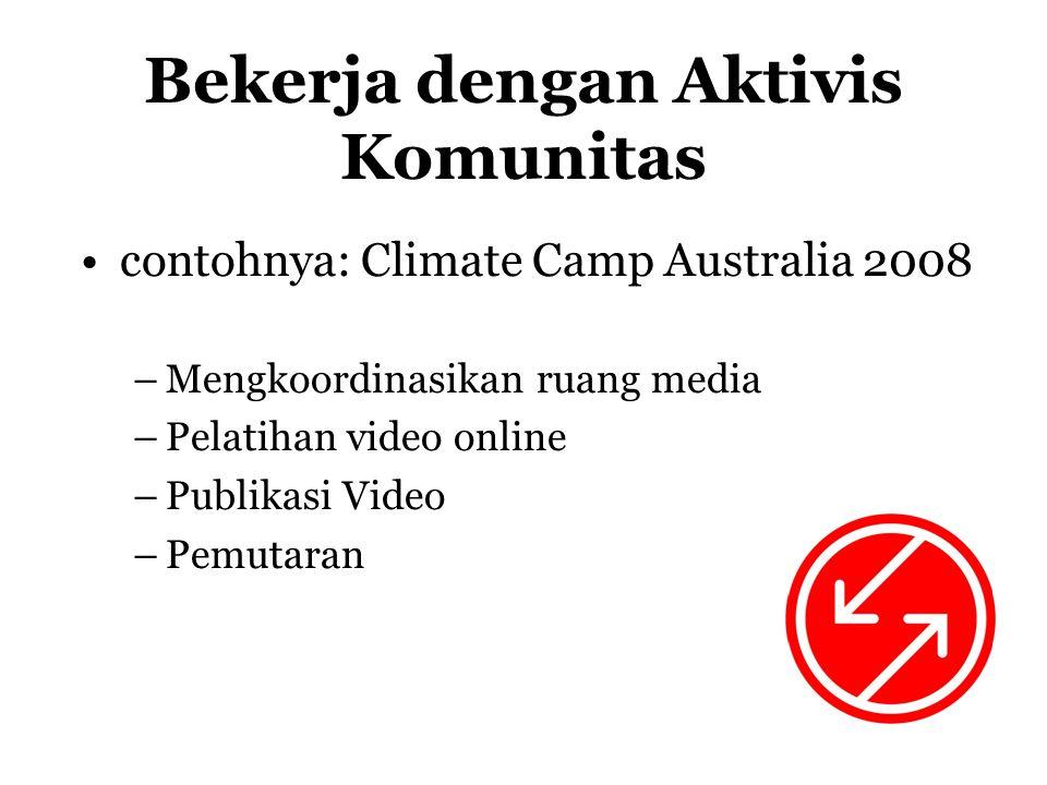 Bekerja dengan Aktivis Komunitas •contohnya: Climate Camp Australia 2008 –Mengkoordinasikan ruang media –Pelatihan video online –Publikasi Video –Pemutaran