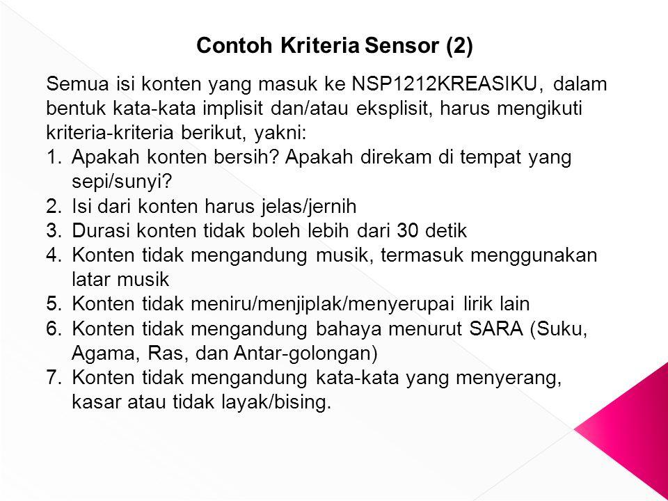 Contoh Kriteria Sensor (2) Semua isi konten yang masuk ke NSP1212KREASIKU, dalam bentuk kata-kata implisit dan/atau eksplisit, harus mengikuti kriteria-kriteria berikut, yakni: 1.Apakah konten bersih.