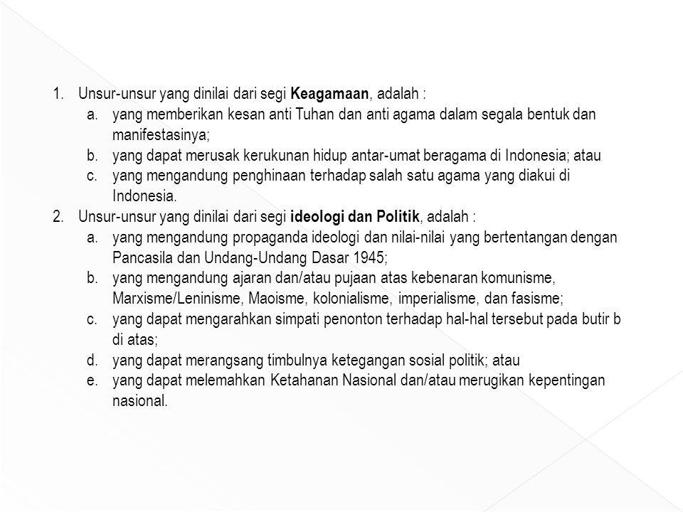 1.Unsur-unsur yang dinilai dari segi Keagamaan, adalah : a.yang memberikan kesan anti Tuhan dan anti agama dalam segala bentuk dan manifestasinya; b.yang dapat merusak kerukunan hidup antar-umat beragama di Indonesia; atau c.yang mengandung penghinaan terhadap salah satu agama yang diakui di Indonesia.