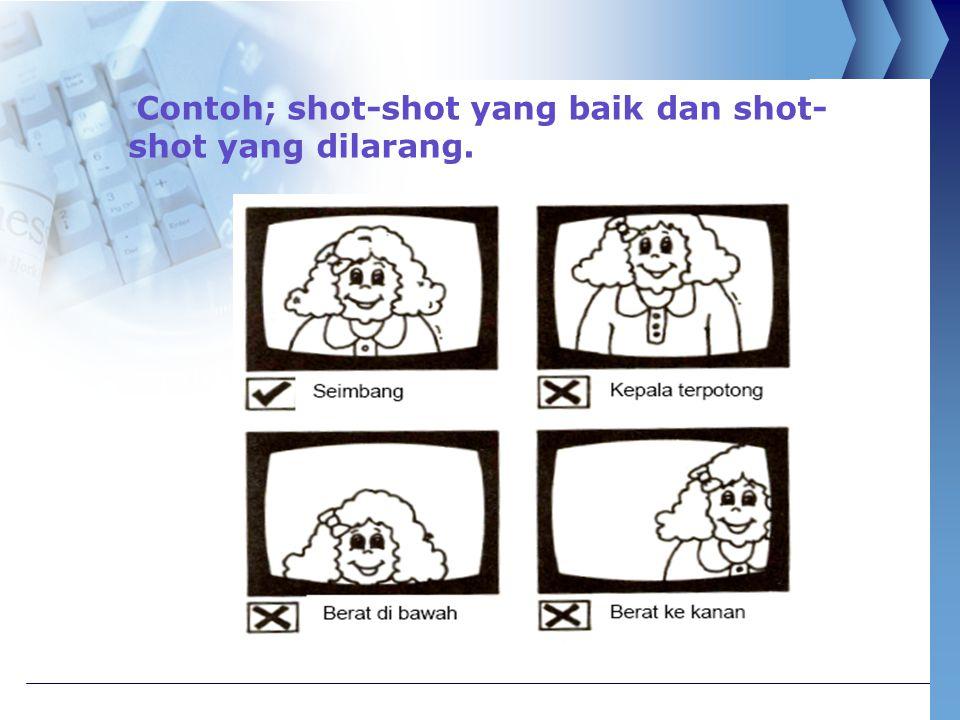 Contoh; shot-shot yang baik dan shot- shot yang dilarang.