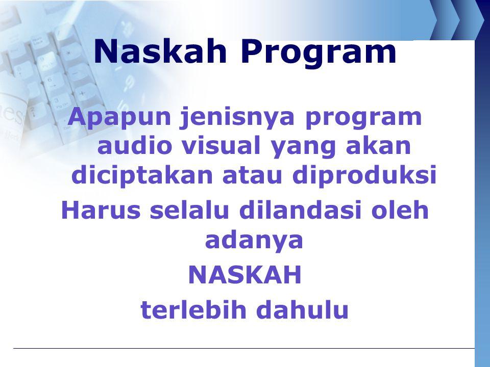 Naskah Program Apapun jenisnya program audio visual yang akan diciptakan atau diproduksi Harus selalu dilandasi oleh adanya NASKAH terlebih dahulu