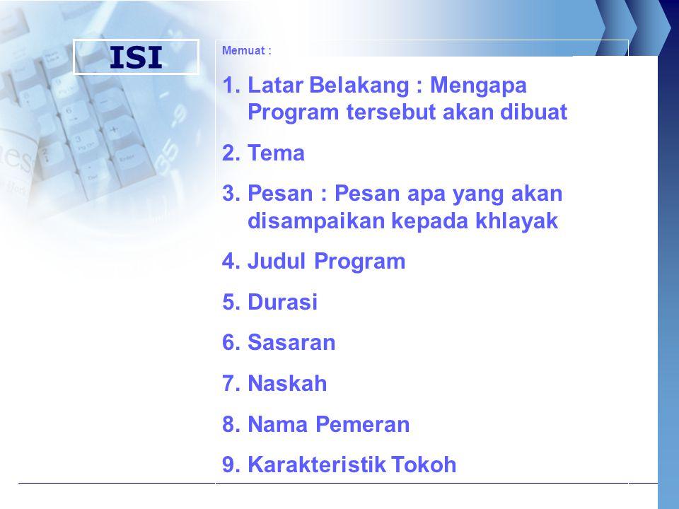 ISI Memuat : 1.Latar Belakang : Mengapa Program tersebut akan dibuat 2.Tema 3.Pesan : Pesan apa yang akan disampaikan kepada khlayak 4.Judul Program 5