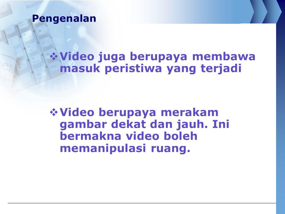 Pengenalan  Video juga berupaya membawa masuk peristiwa yang terjadi  Video berupaya merakam gambar dekat dan jauh. Ini bermakna video boleh memanip
