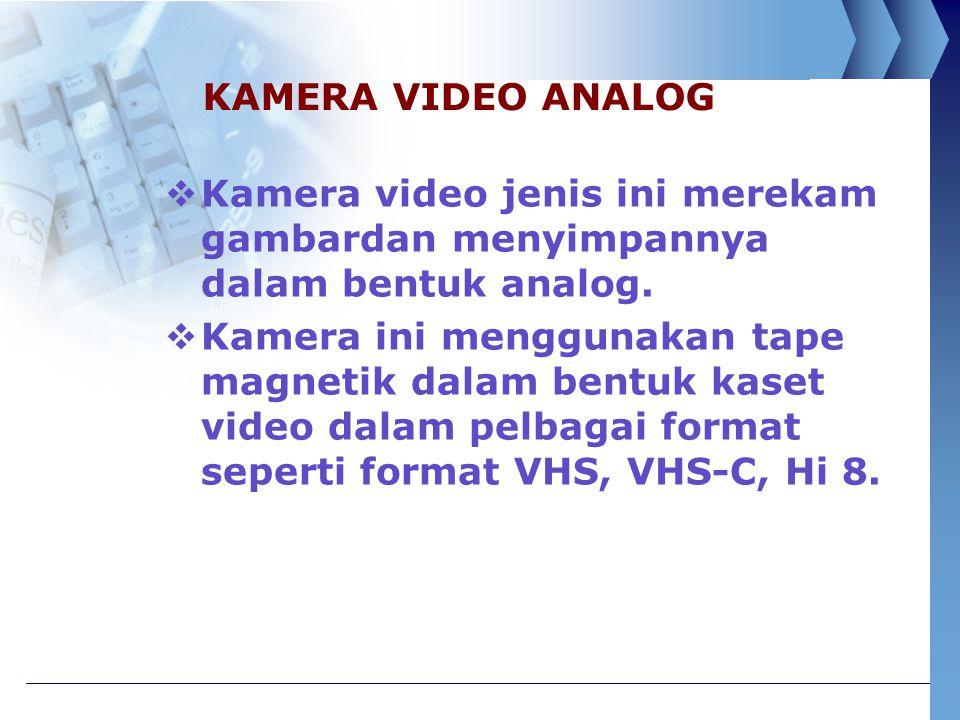 KAMERA VIDEO ANALOG  Kamera video jenis ini merekam gambardan menyimpannya dalam bentuk analog.  Kamera ini menggunakan tape magnetik dalam bentuk k
