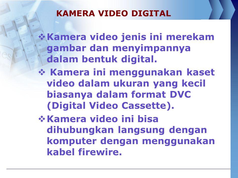 KAMERA VIDEO DIGITAL  Kamera video jenis ini merekam gambar dan menyimpannya dalam bentuk digital.  Kamera ini menggunakan kaset video dalam ukuran