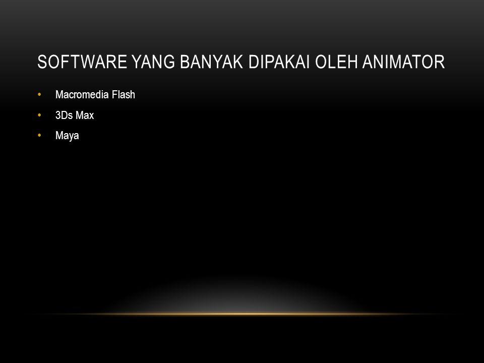 SOFTWARE YANG BANYAK DIPAKAI OLEH ANIMATOR • Macromedia Flash • 3Ds Max • Maya