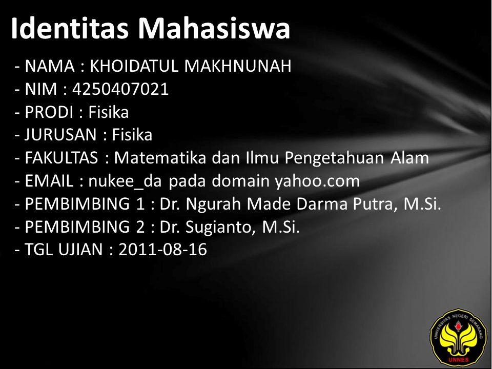 Identitas Mahasiswa - NAMA : KHOIDATUL MAKHNUNAH - NIM : 4250407021 - PRODI : Fisika - JURUSAN : Fisika - FAKULTAS : Matematika dan Ilmu Pengetahuan Alam - EMAIL : nukee_da pada domain yahoo.com - PEMBIMBING 1 : Dr.