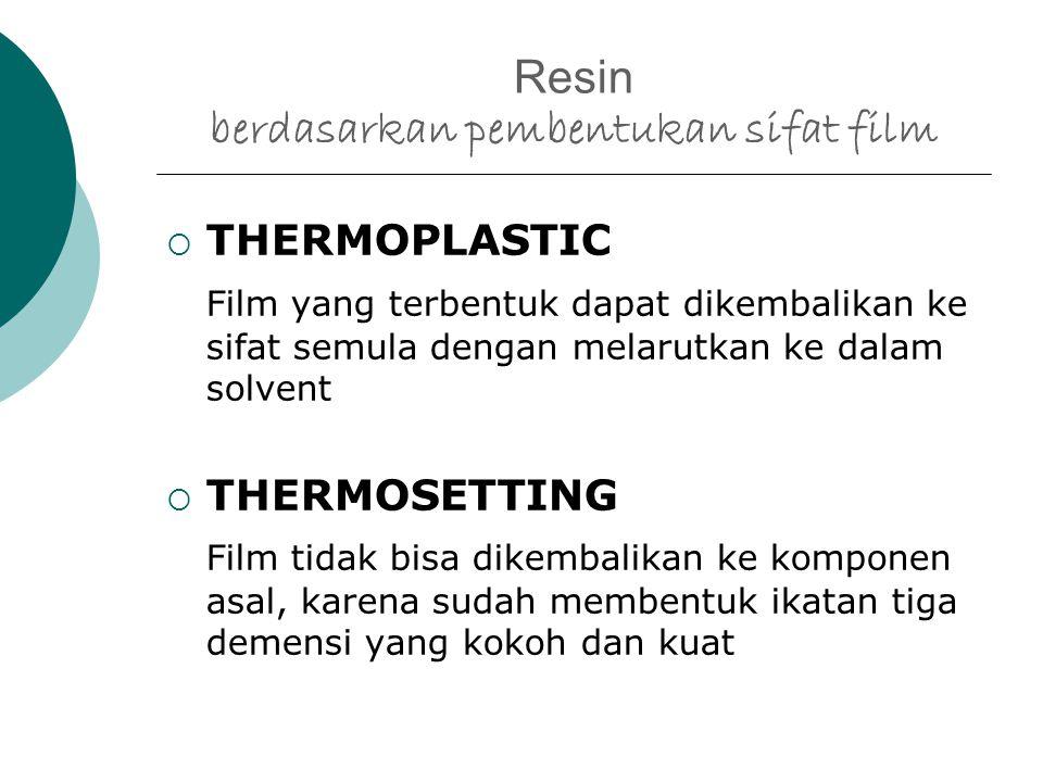 Resin berdasarkan pembentukan sifat film  THERMOPLASTIC Film yang terbentuk dapat dikembalikan ke sifat semula dengan melarutkan ke dalam solvent  THERMOSETTING Film tidak bisa dikembalikan ke komponen asal, karena sudah membentuk ikatan tiga demensi yang kokoh dan kuat