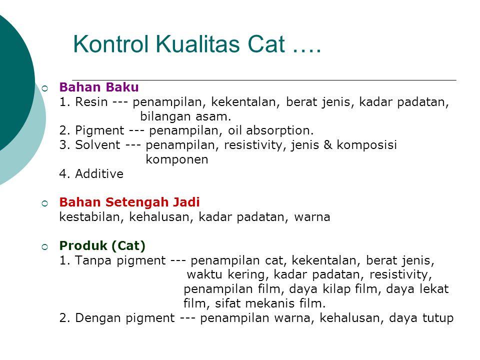 Kontrol Kualitas Cat ….  Bahan Baku 1. Resin --- penampilan, kekentalan, berat jenis, kadar padatan, bilangan asam. 2. Pigment --- penampilan, oil ab