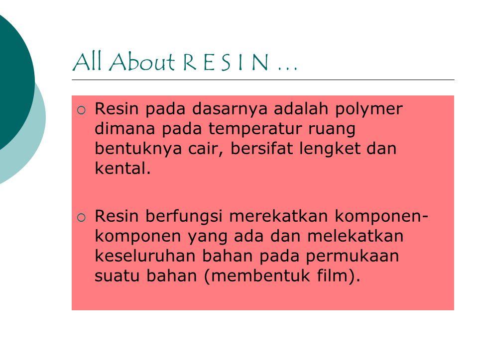 All About R E S I N …  Resin pada dasarnya adalah polymer dimana pada temperatur ruang bentuknya cair, bersifat lengket dan kental.  Resin berfungsi