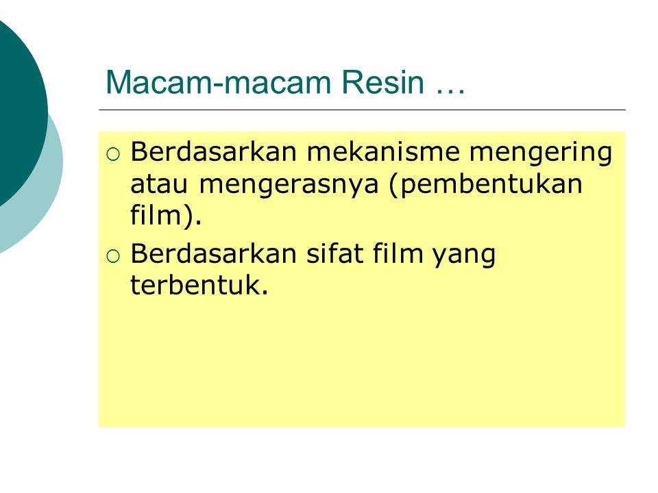 Macam-macam Resin …  Berdasarkan mekanisme mengering atau mengerasnya (pembentukan film).  Berdasarkan sifat film yang terbentuk.