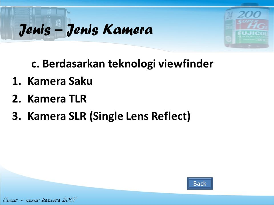b. Berdasarkan mekanisme kerja 1.Kamera single lens reflect 2.Kamera instan Unsur – unsur kamera 2007 Jenis – Jenis Kamera Back