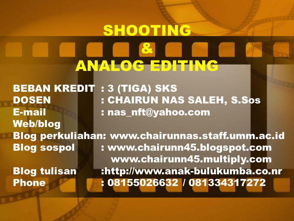 SHOOTING & ANALOG EDITING BEBAN KREDIT: 3 (TIGA) SKS DOSEN: CHAIRUN NAS SALEH, S.Sos E-mail: nas_nft@yahoo.com Web/blog Blog perkuliahan: www.chairunn