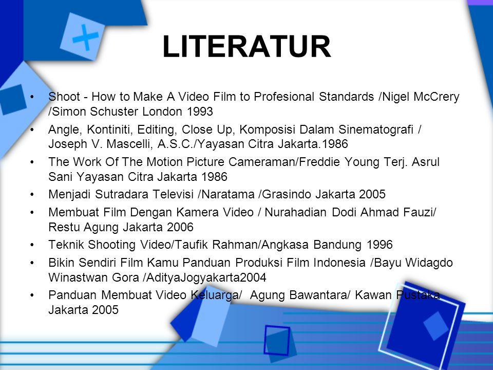 LITERATUR •Shoot - How to Make A Video Film to Profesional Standards /Nigel McCrery /Simon Schuster London 1993 •Angle, Kontiniti, Editing, Close Up, Komposisi Dalam Sinematografi / Joseph V.