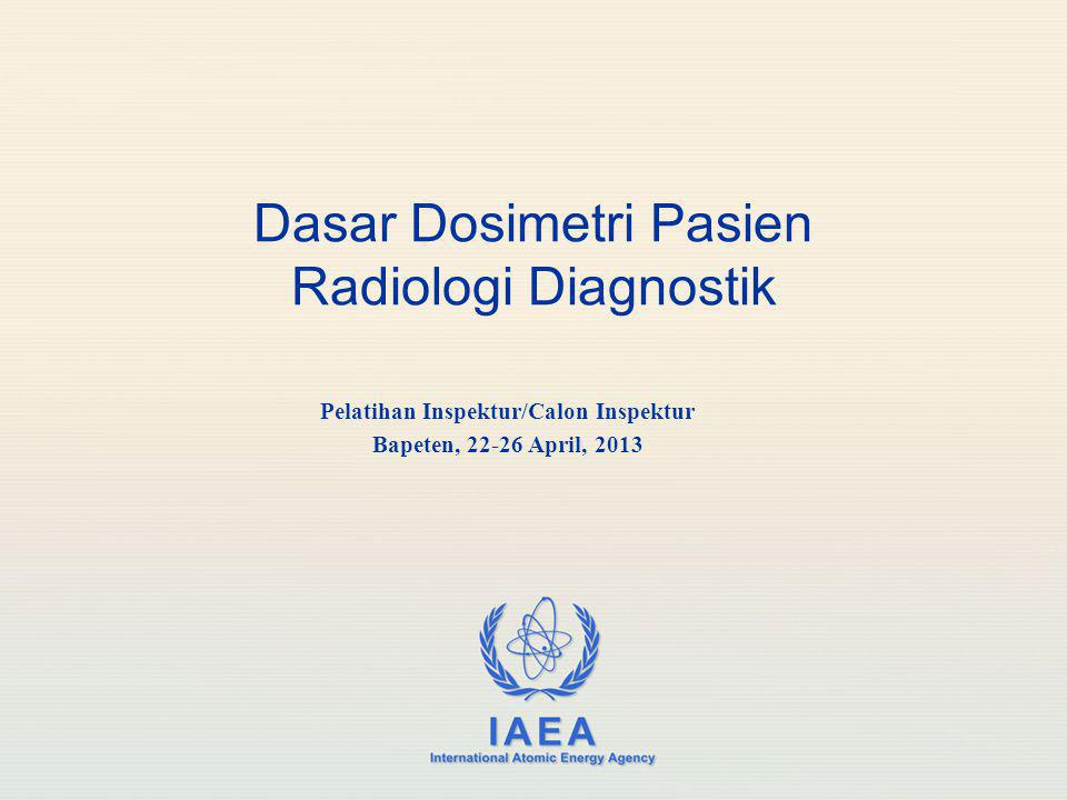 IAEA International Atomic Energy Agency Dasar Dosimetri Pasien Radiologi Diagnostik Pelatihan Inspektur/Calon Inspektur Bapeten, 22-26 April, 2013