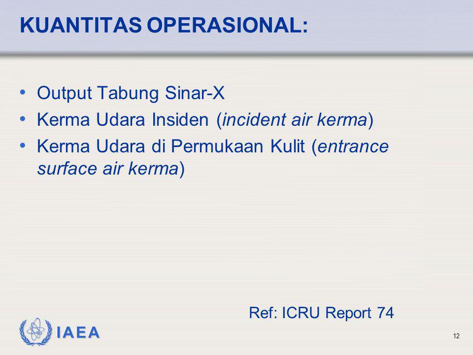 IAEA 12 KUANTITAS OPERASIONAL: • Output Tabung Sinar-X • Kerma Udara Insiden (incident air kerma) • Kerma Udara di Permukaan Kulit (entrance surface a