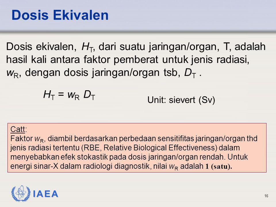 IAEA 16 Dosis Ekivalen Dosis ekivalen, H T, dari suatu jaringan/organ, T, adalah hasil kali antara faktor pemberat untuk jenis radiasi, w R, dengan do