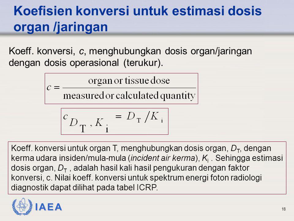 IAEA 18 Koefisien konversi untuk estimasi dosis organ /jaringan Koeff. konversi, c, menghubungkan dosis organ/jaringan dengan dosis operasional (teruk