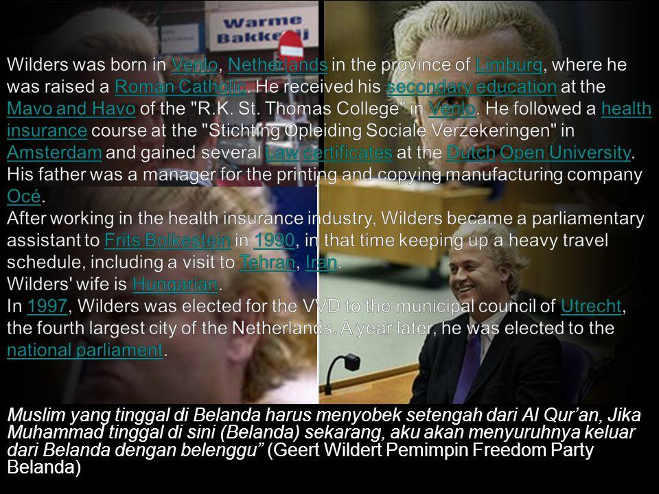 Muslim yang tinggal di Belanda harus menyobek setengah dari Al Qur'an, Jika Muhammad tinggal di sini (Belanda) sekarang, aku akan menyuruhnya keluar dari Belanda dengan belenggu (Geert Wildert Pemimpin Freedom Party Belanda)