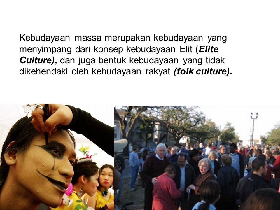Kebudayaan massa merupakan kebudayaan yang menyimpang dari konsep kebudayaan Elit (Elite Culture), dan juga bentuk kebudayaan yang tidak dikehendaki oleh kebudayaan rakyat (folk culture).