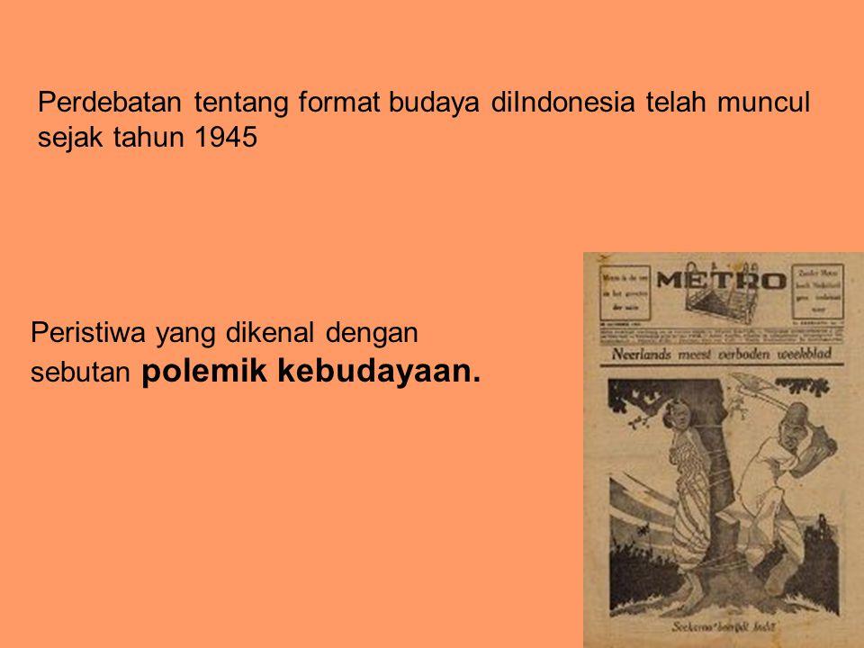 Perdebatan tentang format budaya diIndonesia telah muncul sejak tahun 1945 Peristiwa yang dikenal dengan sebutan polemik kebudayaan.