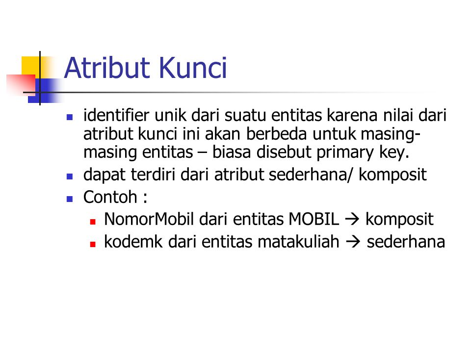 Atribut Kunci  identifier unik dari suatu entitas karena nilai dari atribut kunci ini akan berbeda untuk masing- masing entitas – biasa disebut prima