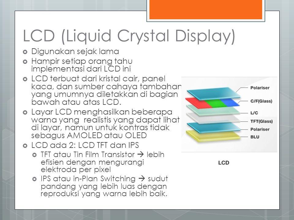 LCD (Liquid Crystal Display)  Digunakan sejak lama  Hampir setiap orang tahu implementasi dari LCD ini  LCD terbuat dari kristal cair, panel kaca, dan sumber cahaya tambahan yang umumnya diletakkan di bagian bawah atau atas LCD.