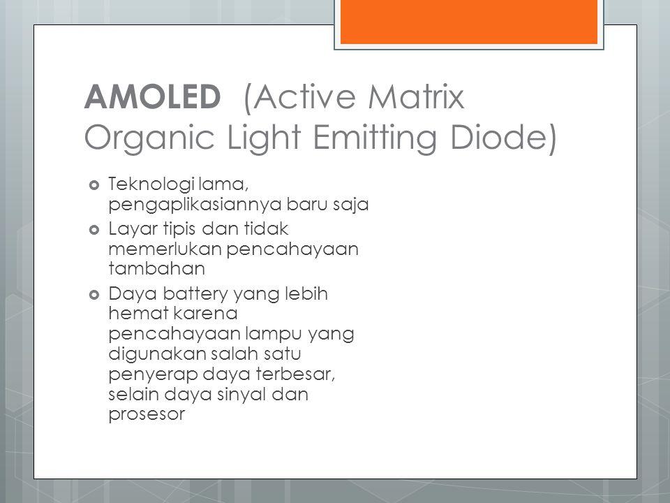 AMOLED (Active Matrix Organic Light Emitting Diode)  Teknologi lama, pengaplikasiannya baru saja  Layar tipis dan tidak memerlukan pencahayaan tambahan  Daya battery yang lebih hemat karena pencahayaan lampu yang digunakan salah satu penyerap daya terbesar, selain daya sinyal dan prosesor