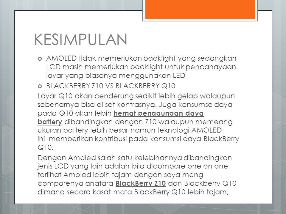 KESIMPULAN  AMOLED tidak memerlukan backlight yang sedangkan LCD masih memerlukan backlight untuk pencahayaan layar yang biasanya menggunakan LED  BLACKBERRY Z10 VS BLACKBERRY Q10 Layar Q10 akan cenderung sedikit lebih gelap walaupun sebenarnya bisa di set kontrasnya.