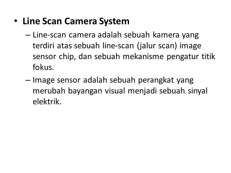 • Line Scan Camera System – Line-scan camera adalah sebuah kamera yang terdiri atas sebuah line-scan (jalur scan) image sensor chip, dan sebuah mekanisme pengatur titik fokus.