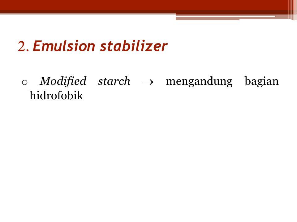 Emulsion stabilizer o Modified starch  mengandung bagian hidrofobik
