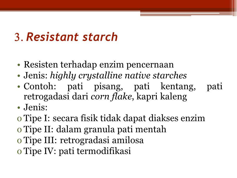  Resistant starch •Resisten terhadap enzim pencernaan •Jenis: highly crystalline native starches •Contoh: pati pisang, pati kentang, pati retrogadasi dari corn flake, kapri kaleng •Jenis: oTipe I: secara fisik tidak dapat diakses enzim oTipe II: dalam granula pati mentah oTipe III: retrogradasi amilosa oTipe IV: pati termodifikasi