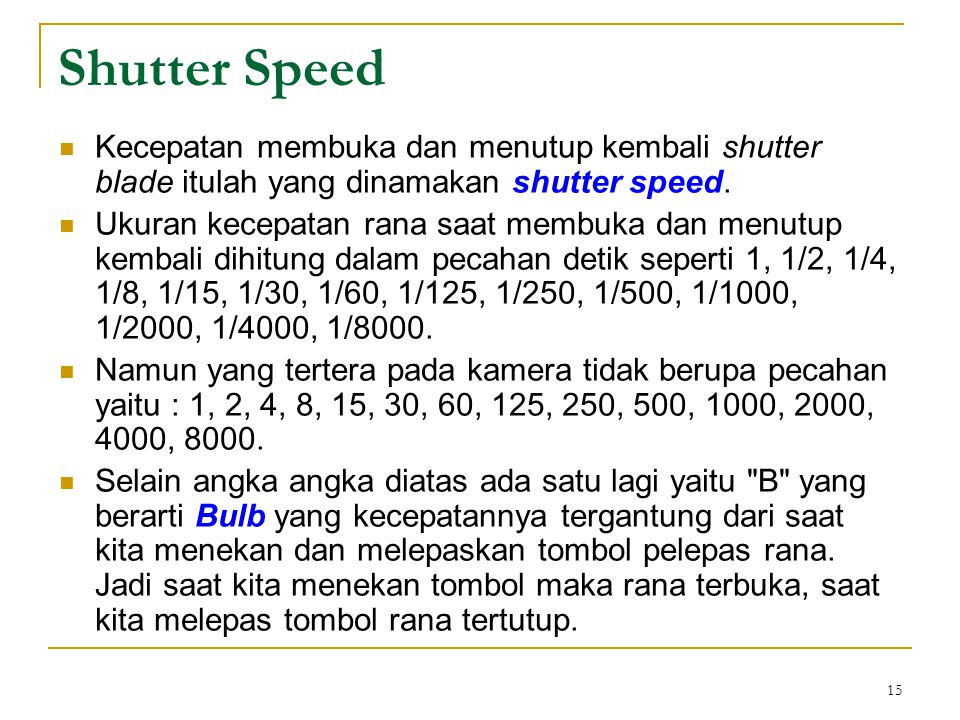 15  Kecepatan membuka dan menutup kembali shutter blade itulah yang dinamakan shutter speed.  Ukuran kecepatan rana saat membuka dan menutup kembali