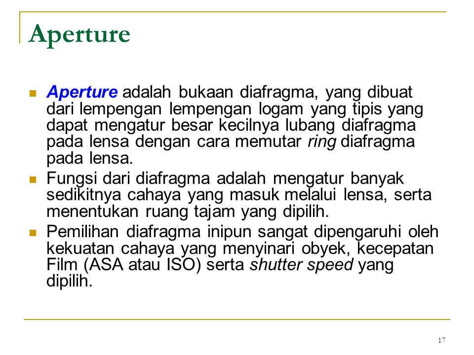 17 Aperture  Aperture adalah bukaan diafragma, yang dibuat dari lempengan lempengan logam yang tipis yang dapat mengatur besar kecilnya lubang diafra