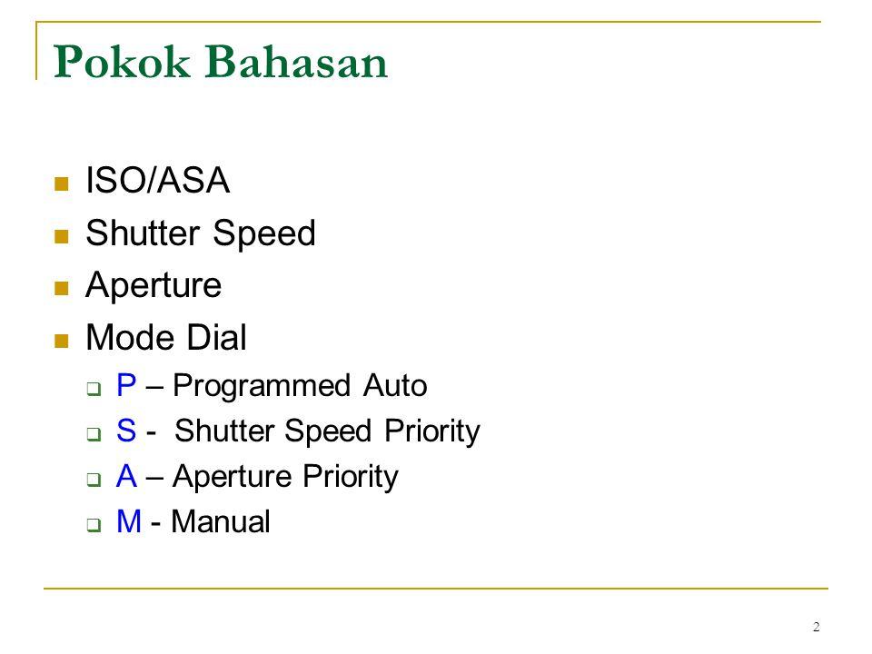 2 Pokok Bahasan  ISO/ASA  Shutter Speed  Aperture  Mode Dial  P – Programmed Auto  S - Shutter Speed Priority  A – Aperture Priority  M - Manu
