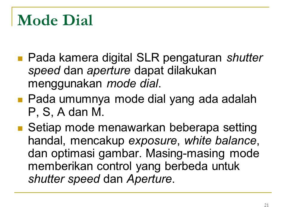 21 Mode Dial  Pada kamera digital SLR pengaturan shutter speed dan aperture dapat dilakukan menggunakan mode dial.  Pada umumnya mode dial yang ada