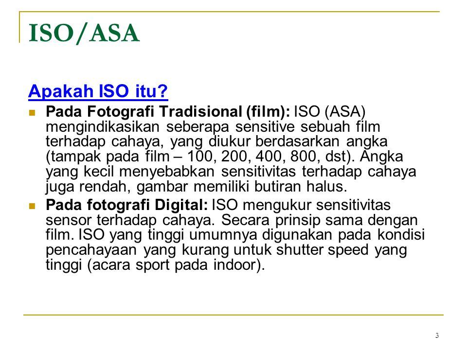 3 ISO/ASA Apakah ISO itu?  Pada Fotografi Tradisional (film): ISO (ASA) mengindikasikan seberapa sensitive sebuah film terhadap cahaya, yang diukur b