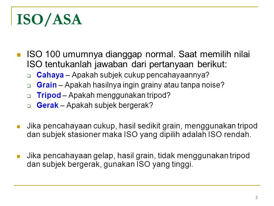 5  ISO 100 umumnya dianggap normal. Saat memilih nilai ISO tentukanlah jawaban dari pertanyaan berikut:  Cahaya – Apakah subjek cukup pencahayaannya